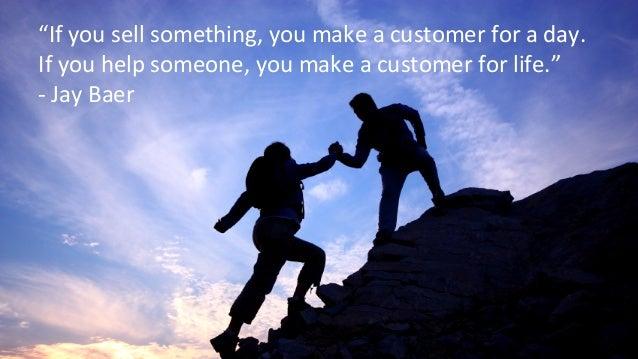 """If  you  sell  something,  you  make  a  customer  for  a  day.  If  you  help  someone,  you  make  a  customer  for  li..."