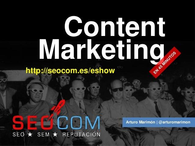 Content   Marketinghttp://seocom.es/eshow                         Arturo Marimón | @arturomarimon