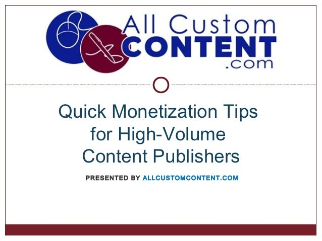 Quick Monetization Tips   for High-Volume  Content Publishers   PRESENTED BY ALLCUSTOMCONTENT.COM