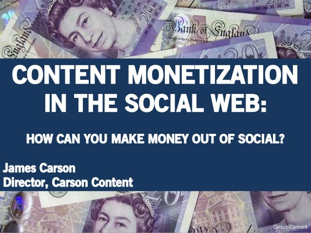 CONTENT MONETIZATION   IN THE SOCIAL WEB:    HOW CAN YOU MAKE MONEY OUT OF SOCIAL?James CarsonDirector, Carson Content    ...
