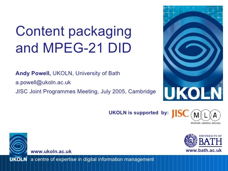 UKOLN is supported  by: Content packaging and MPEG-21 DID Andy Powell,  UKOLN, University of Bath [email_address] JISC Joi...