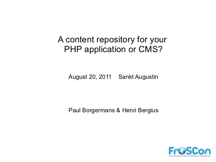 A content repository for your PHP application or CMS?  August 20, 2011   Sankt Augustin  Paul Borgermans & Henri Bergius