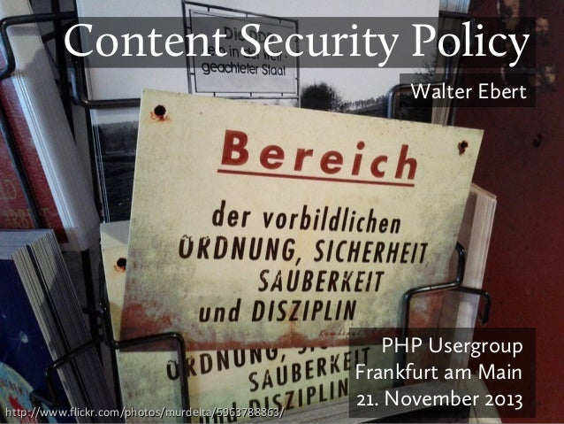 Content Security Policy Walter Ebert  http://www.flickr.com/photos/murdelta/5963788863/  PHP Usergroup Frankfurt am Main 2...