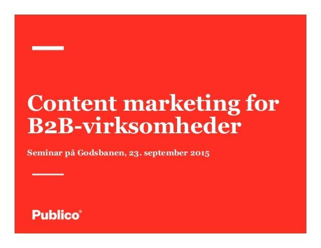 Content marketing for B2B-virksomheder Seminar på Godsbanen, 23. september 2015