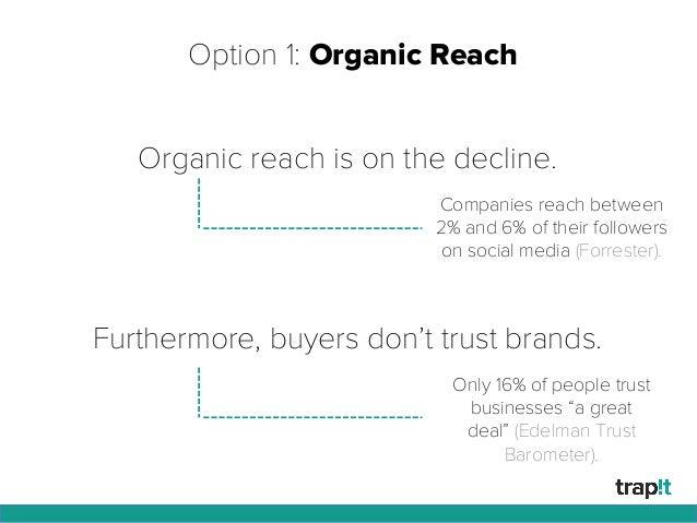 Option 1: Organic Reach Organic reach is on the decline. Companies reach between 2% and 6% of their followers on social me...