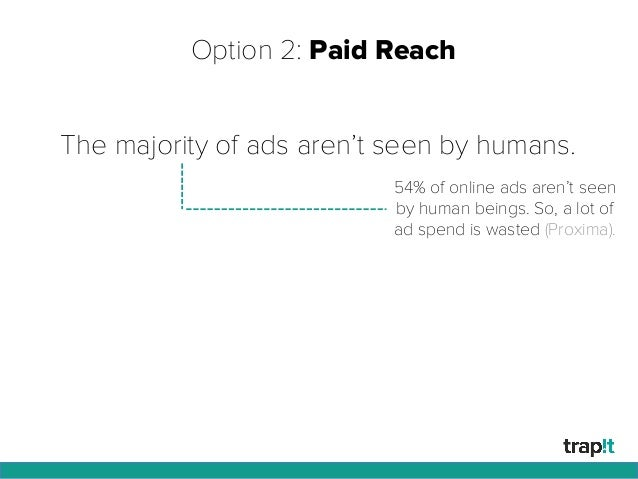 Option 2: Paid Reach The majority of ads aren't seen by humans. 54% of online ads aren't seen by human beings. So, a lot o...