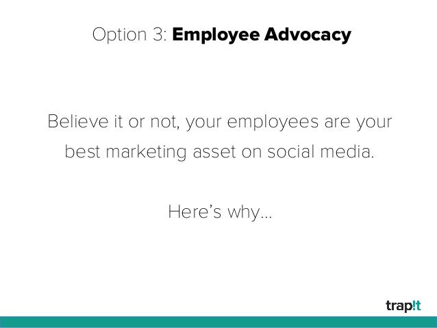 Option 3: Employee Advocacy Believe it or not, your employees are your best marketing asset on social media. Here's why…
