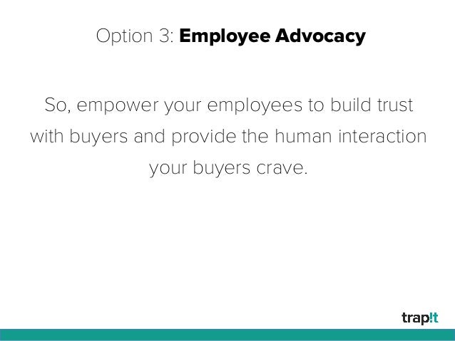 Option 3: Employee Advocacy So, empower your employees to build trust with buyers and provide the human interaction your b...