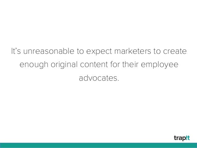 It's unreasonable to expect marketers to create enough original content for their employee advocates.