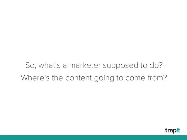 So, what's a marketer supposed to do? Where's the content going to come from?