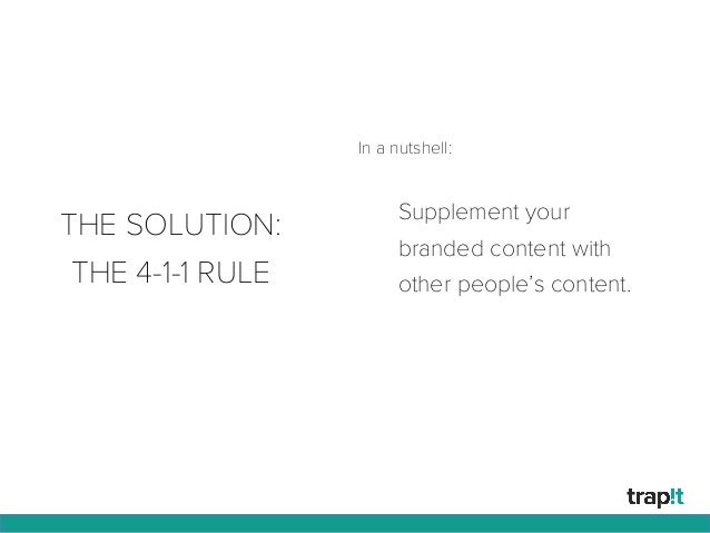 THE SOLUTION: THE 4-1-1 RULE Supplement your branded content with other people's content. In a nutshell: