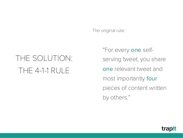 """THE SOLUTION: THE 4-1-1 RULE """"For every one self- serving tweet, you share one relevant tweet and most importantly four pi..."""