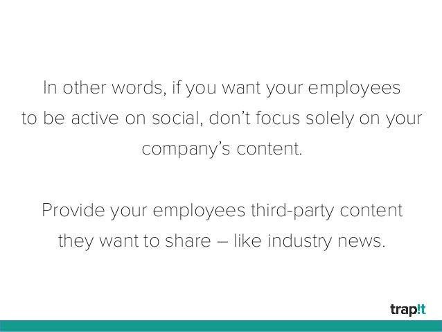 In other words, if you want your employees to be active on social, don't focus solely on your company's content. Provide y...