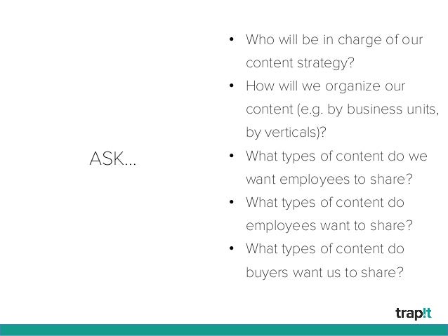 ASK… • Who will be in charge of our content strategy? • How will we organize our content (e.g. by business units, by ver...