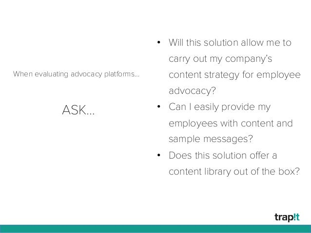 ASK… • Will this solution allow me to carry out my company's content strategy for employee advocacy? • Can I easily prov...