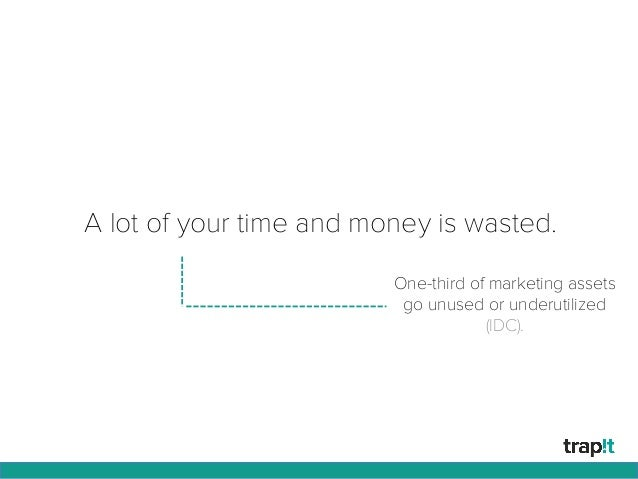 A lot of your time and money is wasted. One-third of marketing assets go unused or underutilized (IDC).