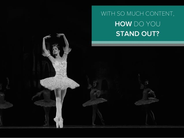 WITH SO MUCH CONTENT, HOW DO YOU STAND OUT?