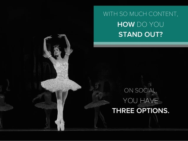ON SOCIAL, YOU HAVE THREE OPTIONS. WITH SO MUCH CONTENT, HOW DO YOU STAND OUT?