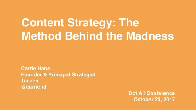 Content Strategy: The Method Behind the Madness Carrie Hane Founder & Principal Strategist Tanzen @carriehd Dot All Confer...