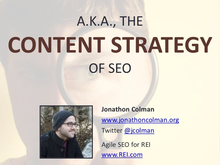 A.K.A., THECONTENT STRATEGY      OF SEO         Jonathon Colman         www.jonathoncolman.org         Twitter @jcolman   ...