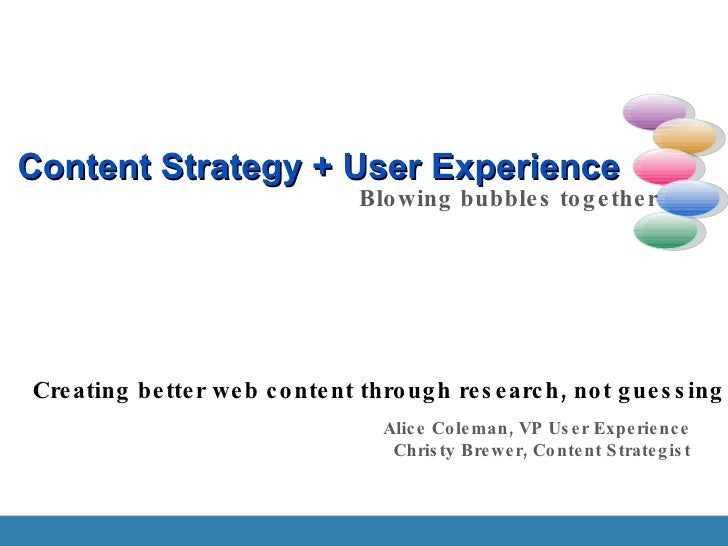 Content Strategy + User Experience Blowing bubbles together Creating better web content through research, not guessing Ali...