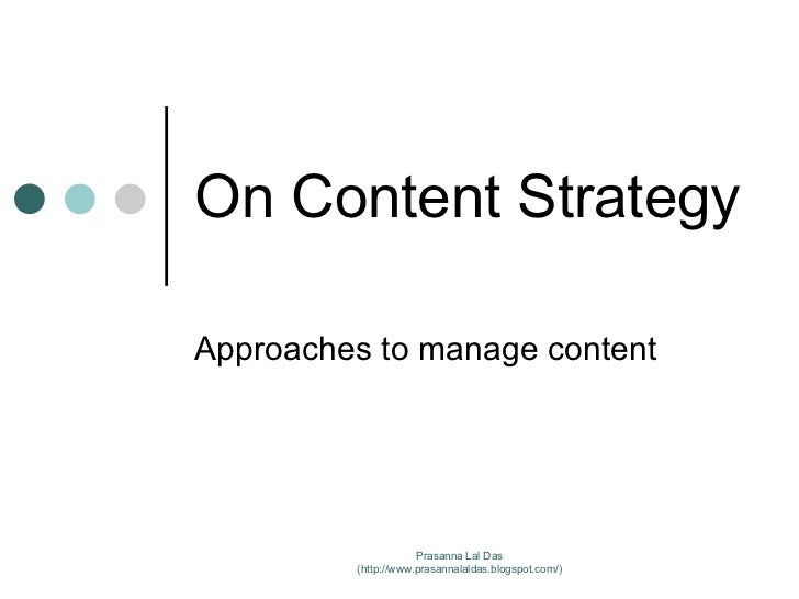 On Content Strategy Approaches to manage content Prasanna Lal Das (http://www.prasannalaldas.blogspot.com/)