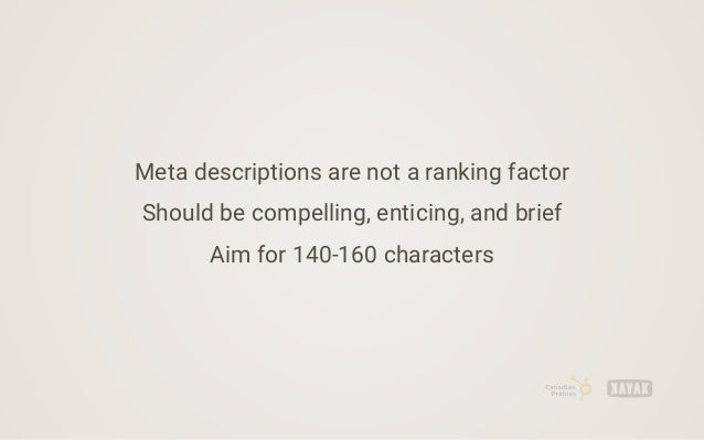 Meta descriptions are not a ranking factor Should be compelling, enticing, and brief Aim for 140-160 characters