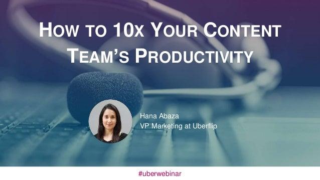 HOW TO 10X YOUR CONTENT TEAM'S PRODUCTIVITY Hana Abaza VP Marketing at Uberflip #uberwebinar