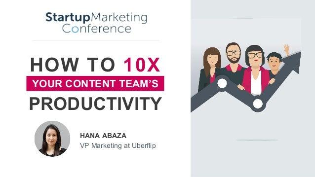 HOW TO 10X HANA ABAZA VP Marketing at Uberflip PRODUCTIVITY YOUR CONTENT TEAM'S