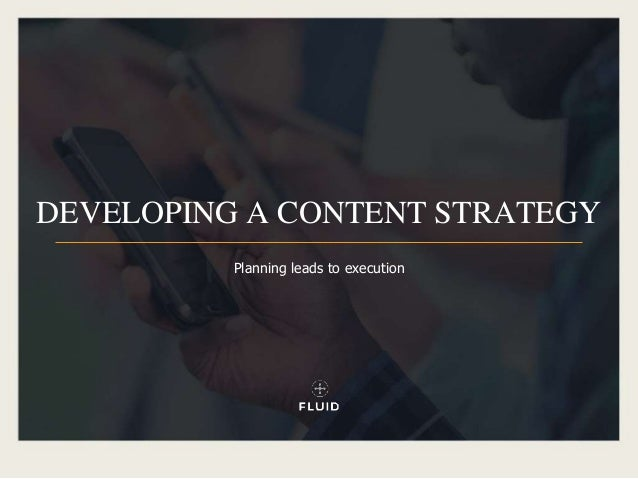 DEVELOPING A CONTENT STRATEGY Planning leads to execution