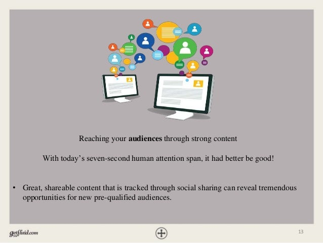 13 Reaching your audiences through strong content With today's seven-second human attention span, it had better be good! •...