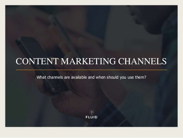 CONTENT MARKETING CHANNELS What channels are available and when should you use them?