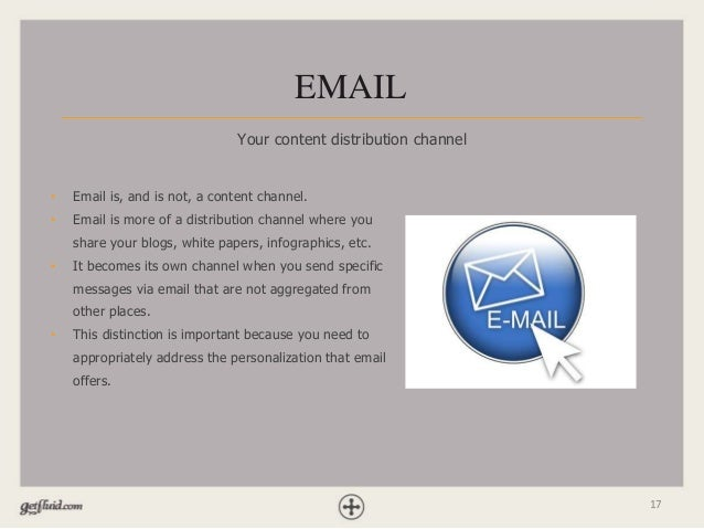 17 EMAIL Your content distribution channel • Email is, and is not, a content channel. • Email is more of a distribution ch...