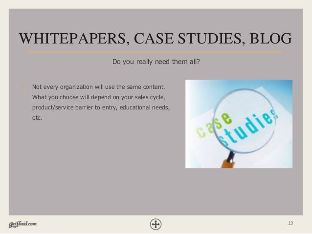 19 WHITEPAPERS, CASE STUDIES, BLOG Do you really need them all? • Not every organization will use the same content. What y...