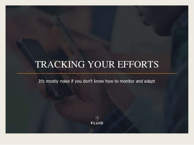 TRACKING YOUR EFFORTS It's mostly noise if you don't know how to monitor and adapt