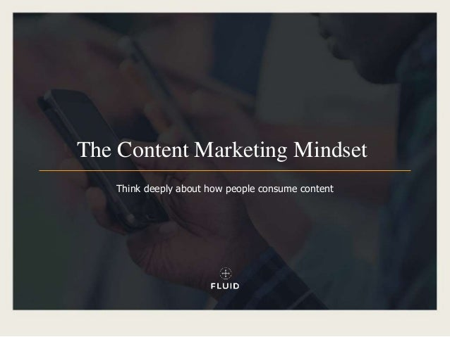 The Content Marketing Mindset Think deeply about how people consume content