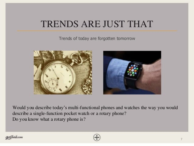 7 TRENDS ARE JUST THAT Trends of today are forgotten tomorrow Would you describe today's multi-functional phones and watch...