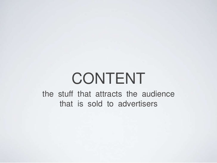 CONTENT<br />the  stuff  that  attracts  the  audience  <br />that  is  sold  to  advertisers<br />
