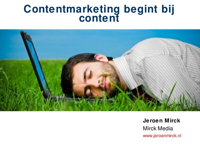 Contentmarketing begint bij content Jeroen Mirck Mirck Media www.jeroenmirck.nl