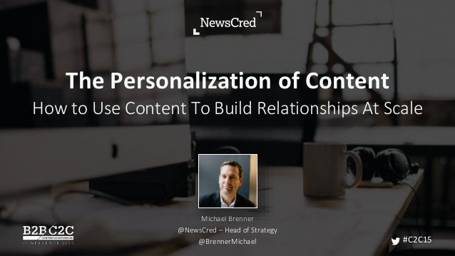 The Personalization of Content How to Use Content To Build Relationships At Scale Michael Brenner @NewsCred – Head of Stra...