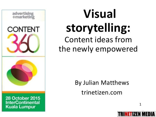1 Visual storytelling: Content ideas from the newly empowered By Julian Matthews trinetizen.com 1