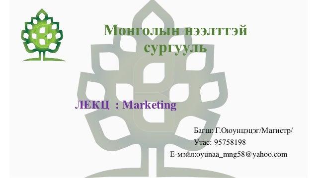 Монголын нээлттэй сургууль ЛЕКЦ : Marketing Багш: Г.Оюунцэцэг/Магистр/ Утас: 95758198 Е-мэйл:oyunaa_mng58@yahoo.com