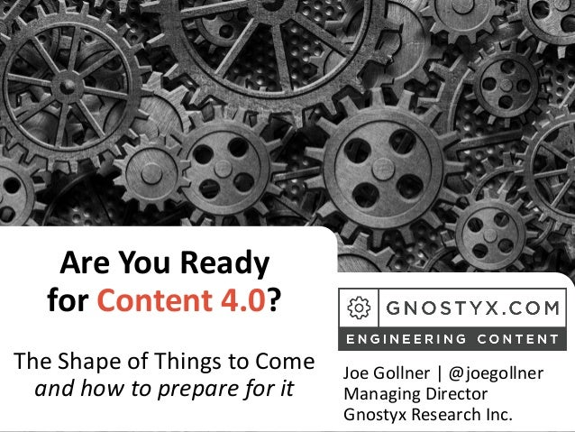 Are You Ready for Content 4.0? The Shape of Things to Come and how to prepare for it Joe Gollner | @joegollner Managing Di...