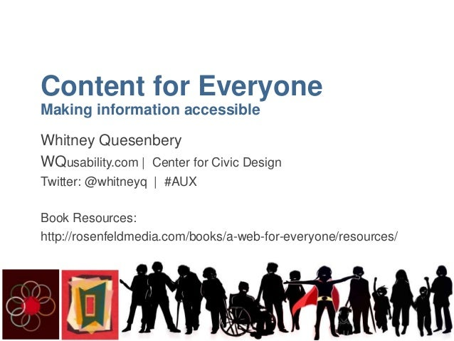 Content for Everyone Making information accessible Whitney Quesenbery Whitney Quesenbery WQusability.com   Civic Design De...