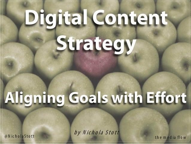 Digital Content Strategy b y N ich o la S to tt Aligning Goals with Effort th e m e d ia flo w@ N ic h o la S to tt