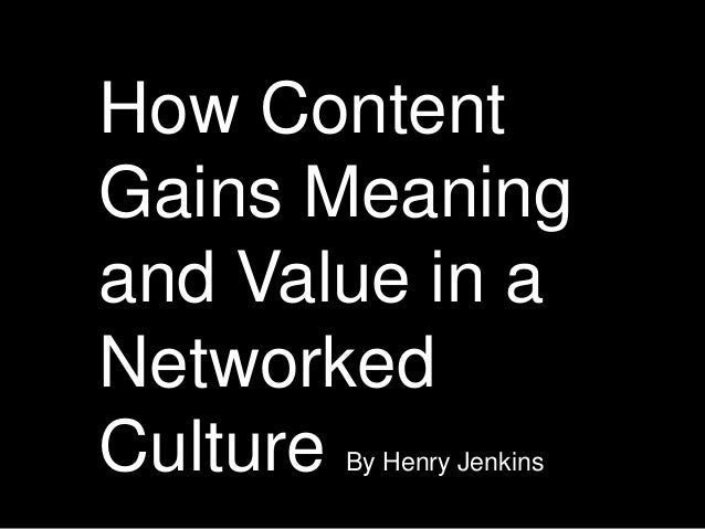 How Content Gains Meaning and Value in a Networked Culture By Henry Jenkins