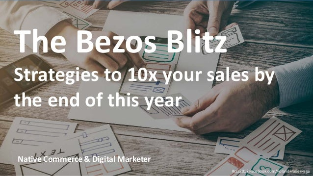 #ccs2017 Facebook.com/RolandFrasierPage Native Commerce & Digital Marketer The Bezos Blitz Strategies to 10x your sales by...
