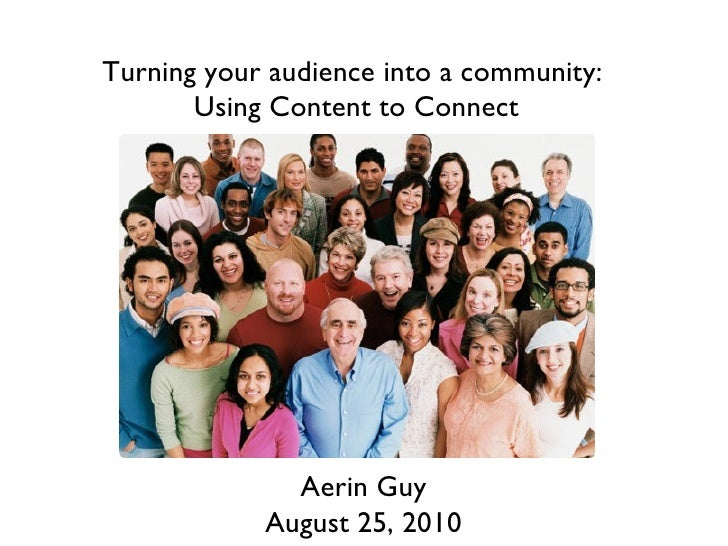 Turning your audience into a community:  Using Content to Connect Aerin Guy August 25, 2010