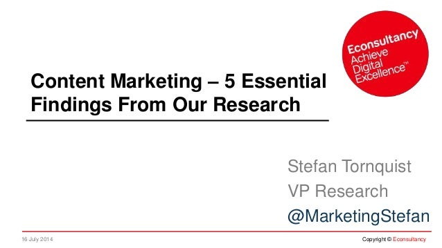 16 July 2014 Copyright © Econsultancy Content Marketing – 5 Essential Findings From Our Research Stefan Tornquist VP Resea...