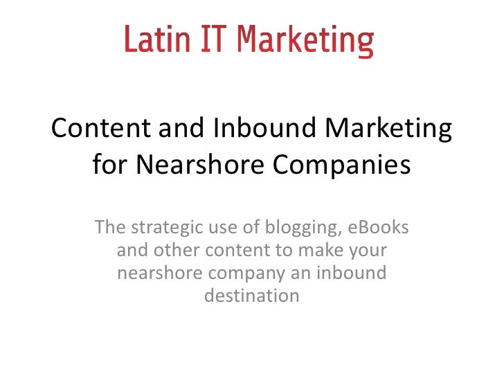 Content and Inbound Marketing for Nearshore Companies<br />The strategic use of blogging, eBooks and other content to make...